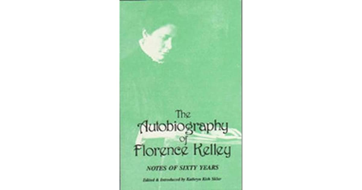 notes of sixty years the autobiography of florence kelley notes of sixty years the autobiography of florence kelley an early essay by the author on the need of theoretical preparation for philathropic work