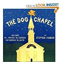 The Dog Chapel: Welcome All Creeds, All Breeds. No Dogmas Allowed