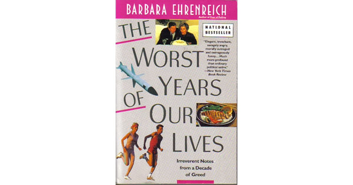 barbara ehrenreich the worst years of our lives The paperback of the worst years of our lives: irreverent notes from a decade of greed by barbara ehrenreich at barnes & noble free shipping on $25 or.