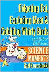Fidgeting Fat, Exploding Meat & Gobbling Whirly Birds and Other Delicious Science Moments (New Moments in Science , #4)