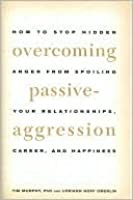 Overcoming Passive Aggression - How to Stop Hidden Anger From Spoiling Your Relationships, Career, and Happiness.