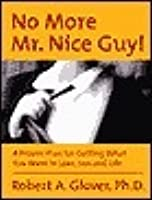No more Mr. Nice Guy!: A proven plan for getting what you want in love, sex and life