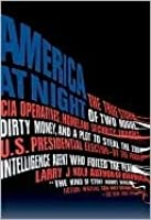 America at Night: The True Story of Two Rogue CIA Operatives, Homeland Security Failures, DirtyMon ey, and a Plot to Steal the 2004 U.S. Presidential Election--by the FormerIntel