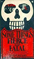 Some Things Fierce and Fatal