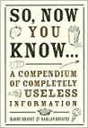 So, Now You Know...: A Compendium of Completely Useless Information