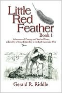Little Red Feather: Book 1: Adventures of Courage and Spiritual Power as Lived a Young Indian Boy in the Early American West by Gerald R. Riddle