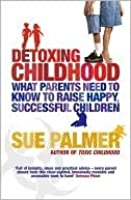Detoxing Childhood: What Parents Need to Know to Raise Happy, Successful Children