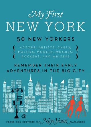 My First New York: Early Adventures in the Big City (As Remembered by Actors, Artists, Athletes, Chefs, Comedians, Filmmakers, Mayors, Models, Moguls, Porn Stars, Rockers, Writers, and Others
