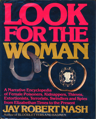 Look for the Woman: A Narrative Encyclopedia of Female Poisoners, Kidnappers, Thieves, Extortionists, Terrorists, Swindlers and Spies from Elizabetha