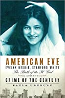 """American Eve: Evelyn Nesbit, Stanford White, the Birth of the """"It"""" Girl and the Crime of the Century"""