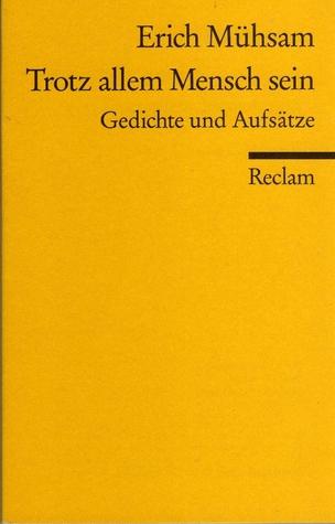 Trotz Allem Mensch Sein Gedichte Und Aufsätze By Erich Mühsam
