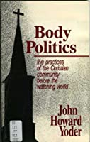 Body Politics: Five Practices of the Christian Community Before the Watching World