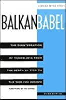 Balkan Babel: The Disintegration of Yugoslavia from the Death of Tito to the War for