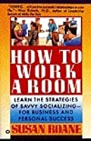 How to Work a Room: Learn the Strategies of Savvy Socializing-For Business and Personal Success