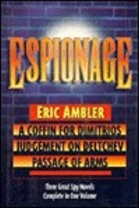 Espionage: Three Great Spy Novels in One Volume: A Coffin For Dimitrios, Judgement On Deltchev and Passage of Arms