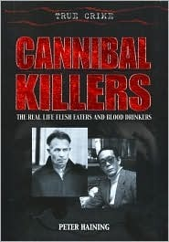 Cannibal Killers: The Real Life Flesh Eaters and Blood Drinkers