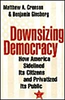 Downsizing Democracy How America Sidelined Its Citizens And Privatized Public