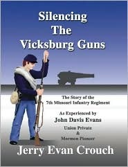 Silencing the Vicksburg Guns: The Story of the 7th Missouri Infantry Regiment as Experienced by John Davis Evans Union Private & Mormon Pioneer