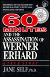 60 Minutes and the Assassination of Werner Erhard: How America's Top Rated Television Show Was Used in an Attempt to Destroy a Man Who Was Making A Difference
