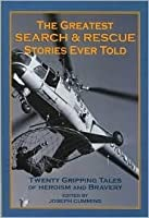 The Greatest Search and Rescue Stories Ever Told: Twenty  Gripping Tales of Heroism and Bravery