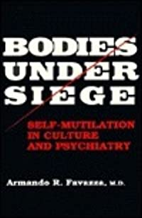 Bodies Under Siege: Self-Mutilation in Culture and Psychiatry