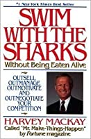 Swim With the Sharks Without Being Eaten Alive:  Outsell, Outmanage, Outmotivate and Outnegotiate Your Competition