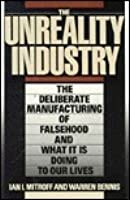 The Unreality Industry: The Deliberate Manufacturing Of Falsehood And What It Is Doing To Our Lives