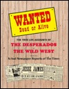 Wanted Dead or Alive: The True Life Accounts of the Desperados of the Wild West From the Actual Newspaper Reports of the Times