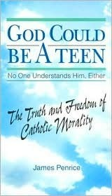 God Could Be a Teen-- No One Understands Him, Either: The Truth and Freedom of Catholic Morality