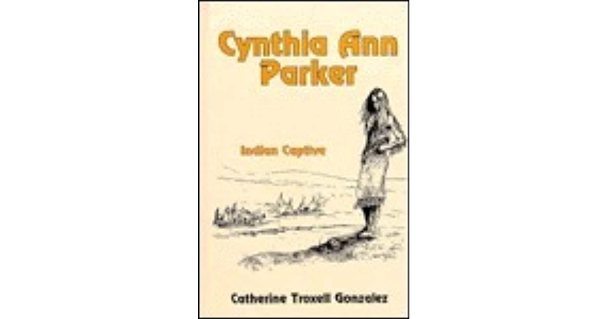 Cynthia Ann Parker Indian Captive By Catherine Troxell Gonzalez