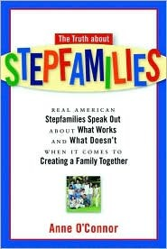 The Truth about Stepfamilies: Real American Stepfamilies Speak Out about What Works and What Doesn't When it Comes to Creating a Family Toge
