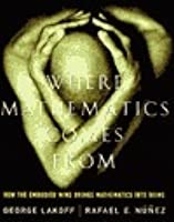 Where Mathematics Come From How The Embodied Mind Brings Mathematics Into Being