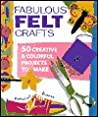 Fabulous Felt Crafts: 50 Creative  Colorful Projects to Make