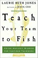 Teach Your Team to Fish: Using Ancient Wisdom for Inspired Teamwork