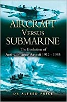 Aircraft Versus Submarine 1912-1945 The Evolution of Anti-submarine Aircraft