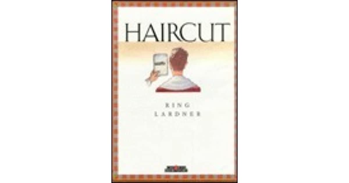 haircut by ring lardner essay Haircut i got another barber that comes over from carterville and helps me out saturdays reprinted by arrangement with the estate of ring lardner.