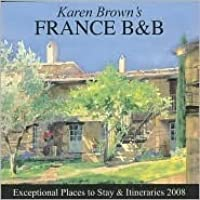 Karen Brown's France B&B: Exceptional Places to Stay & Itineraries 2008