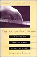 Art of Practicing, The: A Guide to Making Music from the Heart