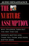 The Nurture Assumption: Why Children Turn Out The Way They Do:  Parents Matter Less Than You Think And Peers Matter More