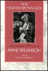 The Tightrope Walker  Autobiographical Writings of Anne Wilkinson