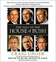 The Fall of the House of Bush: The Untold Story of How a Band of True Believers Seized the Executive Branch, Started the Iraq War, and Still Imperils America's Future