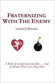 Fraternizing With The Enemy: A Book on Gender Issues for Men ... And For Women Who Care About Men
