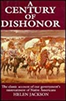 A Century of Dishonor: A Sketch of the U.S. Government's Dealings with Some of the Indian Tribes
