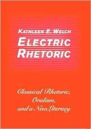 Electric Rhetoric: Classical Rhetoric, Oralism, and a New Literacy Kathleen E. Welch