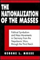 Nationalization of the Masses: Political Symbolism and Mass Movements in Germany from the Napoleonic Wars Through the Third Reich
