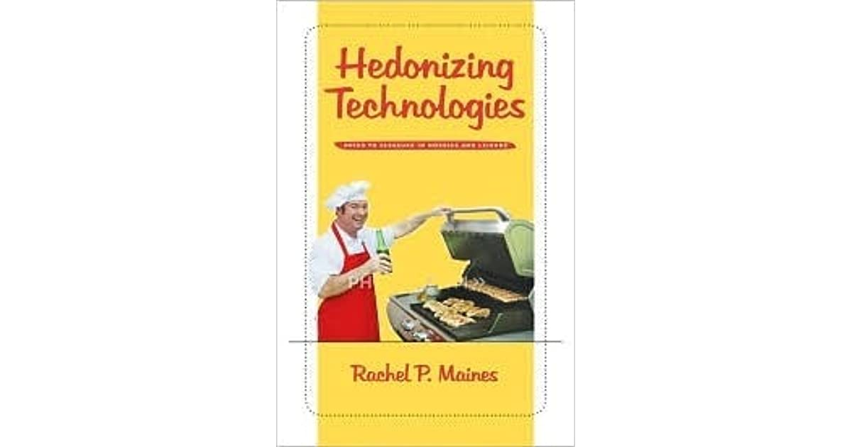 hedonizing technologies Rachel maines has two principal aims in hedonizing technologiesthe aim alluded to in the title is to explain the use of numerous technologies more for pleasure than for productivity.
