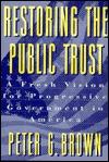 Restoring the Public Trust: A Fresh Vision for Progressive Government in America