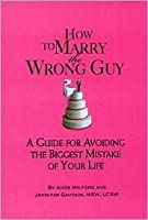 """""""How to Marry the Wrong Guy: A Guide for Avoiding the Biggest Mistake of Your Life"""""""