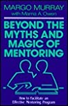 Beyond the Myths and Magic of Mentoring: How to Facilitate an Effective Mentoring Program