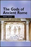 The Gods of Ancient Rome: Religion in Everyday Life from Archaic to Imperial Times